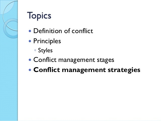 Topics Definition of conflict Principles◦ Styles Conflict management stages Conflict management strategies