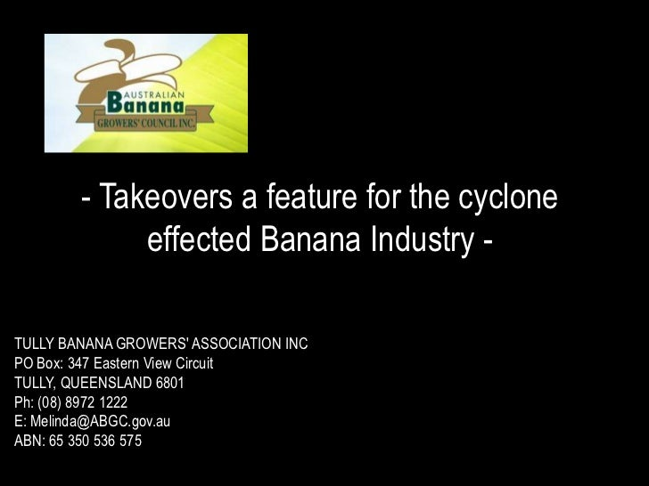 - Takeovers a feature for the cyclone effected Banana Industry -<br />TULLY BANANA GROWERS' ASSOCIATION INC<br />PO Box: 3...