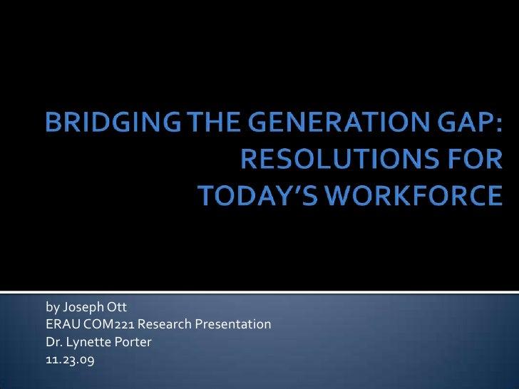 BRIDGING THE GENERATION GAP:RESOLUTIONS FOR TODAY'S WORKFORCE<br />by Joseph Ott<br />ERAU COM221 Research Presentation<br...