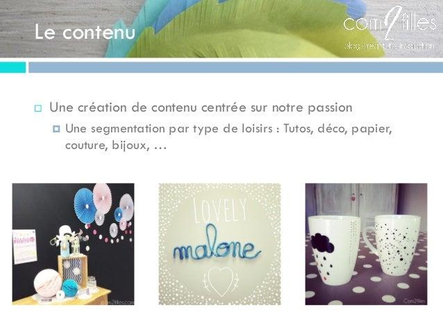 Le contenu  Une création de contenu centrée sur notre passion  Une segmentation par type de loisirs : Tutos, déco, papie...