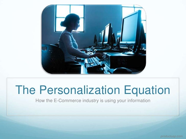 The Personalization Equation    How the E-Commerce industry is using your information                                     ...