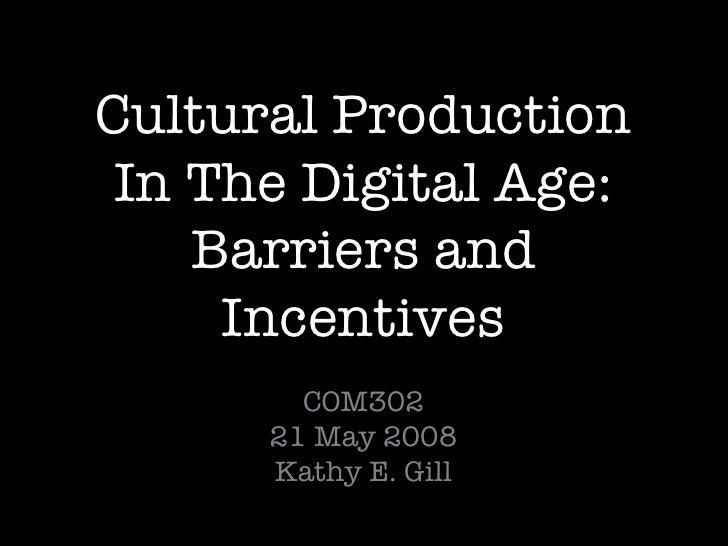 Cultural Production In The Digital Age: Barriers and Incentives <ul><li>COM302 </li></ul><ul><li>21 May 2008 Kathy E. Gill...