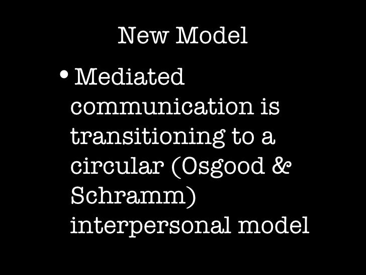 New Model <ul><ul><li>Mediated communication is transitioning to a circular (Osgood & Schramm) interpersonal model </li></...