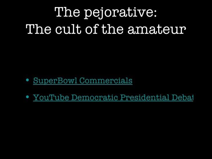 The pejorative: The cult of the amateur <ul><li>SuperBowl Commercials </li></ul><ul><li>YouTube Democratic Presidential De...