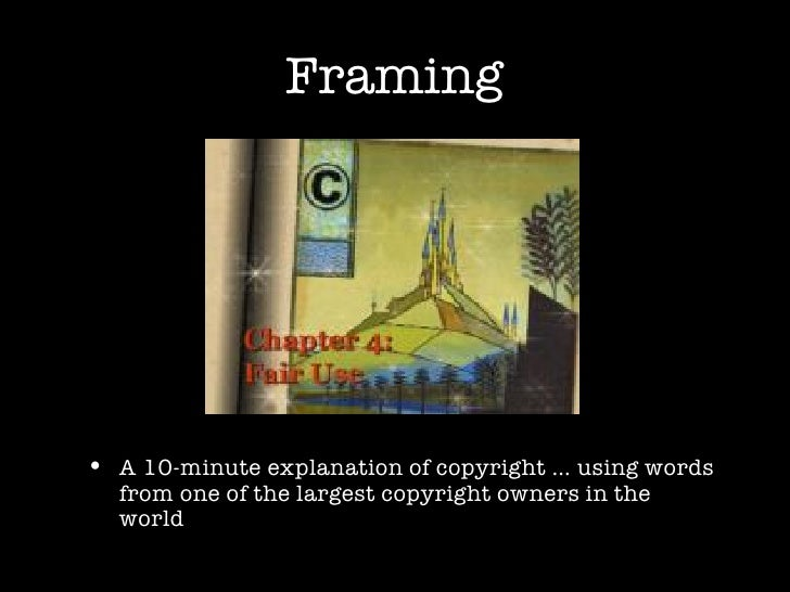 Framing <ul><li>A 10-minute explanation of copyright … using words from one of the largest copyright owners in the world <...
