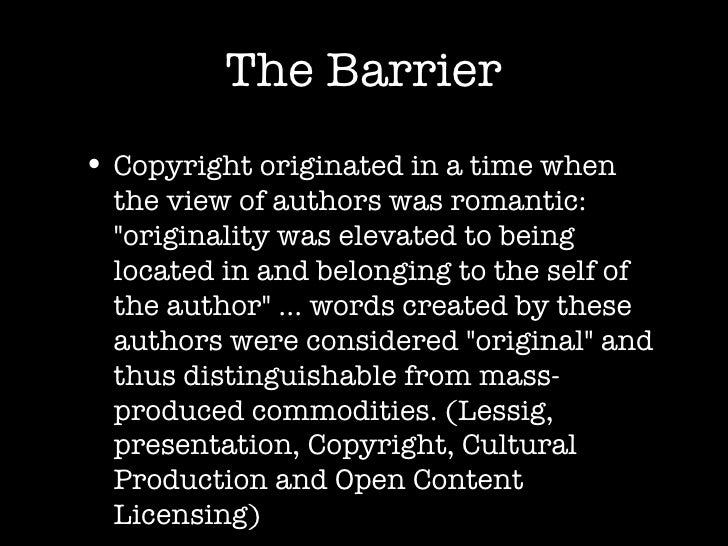 The Barrier <ul><li>Copyright originated in a time when the view of authors was romantic: &quot;originality was elevated t...