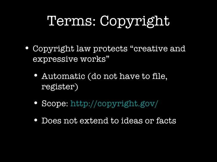 "Terms: Copyright <ul><li>Copyright law protects ""creative and expressive works"" </li></ul><ul><ul><li>Automatic (do not ha..."