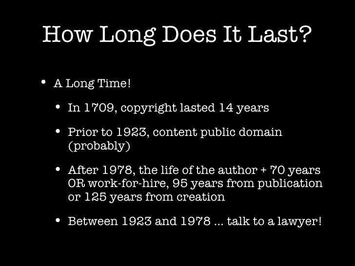 How Long Does It Last? <ul><li>A Long Time! </li></ul><ul><ul><li>In 1709, copyright lasted 14 years </li></ul></ul><ul><u...