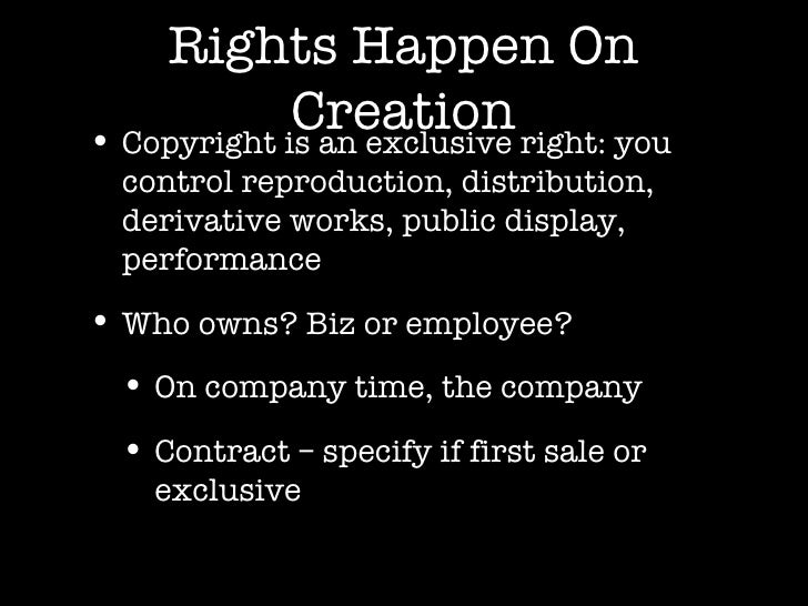 Rights Happen On Creation <ul><li>Copyright is an exclusive right: you control reproduction, distribution, derivative work...