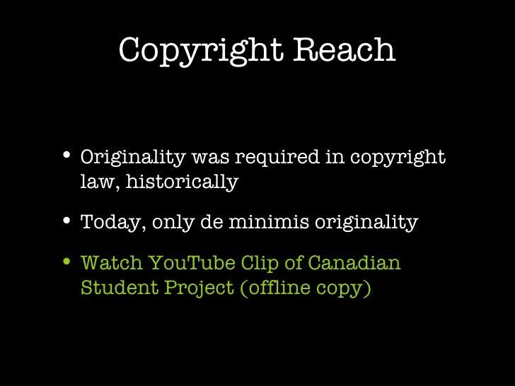 Copyright Reach <ul><li>Originality was required in copyright law, historically </li></ul><ul><li>Today, only de minimis o...