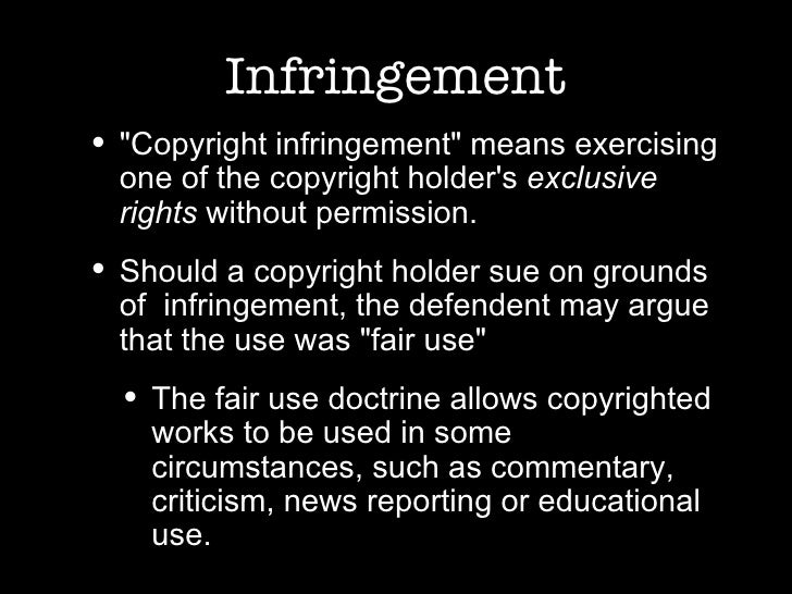 Infringement <ul><li>&quot;Copyright infringement&quot; means exercising one of the copyright holder's  exclusive rights  ...