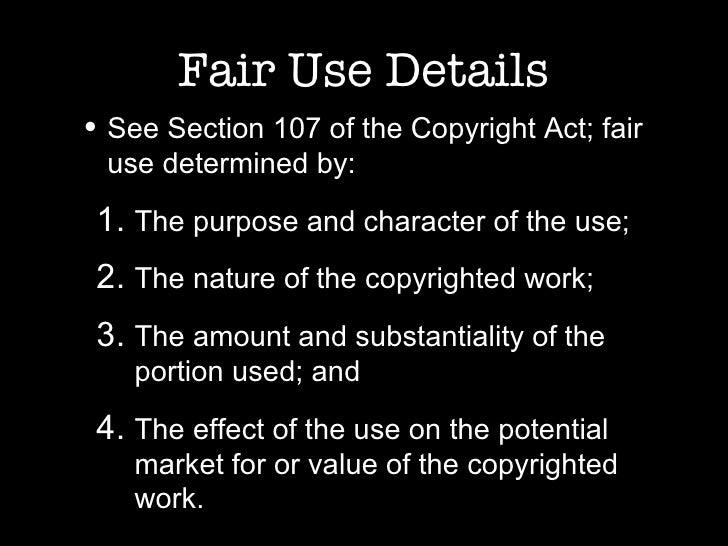 Fair Use Details <ul><li>See Section 107 of the Copyright Act; fair use determined by: </li></ul><ul><ul><li>The purpose a...