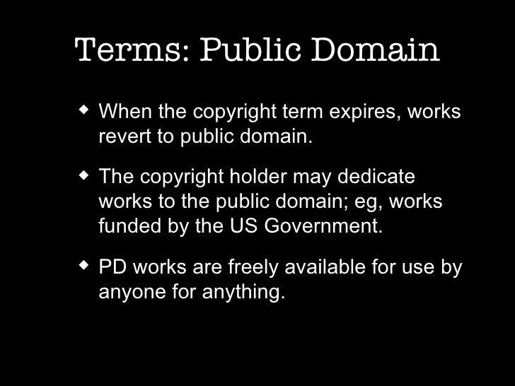 Terms: Public Domain <ul><ul><li>When the copyright term expires, works revert to public domain. </li></ul></ul><ul><ul><l...