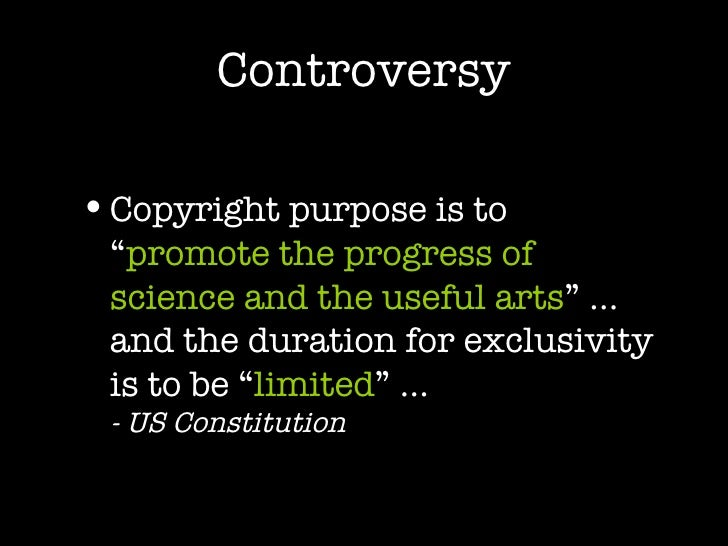 """Controversy <ul><li>Copyright purpose is to """" promote the progress of science and the useful arts """" … and the duration for..."""