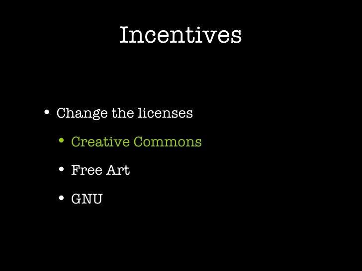 Incentives <ul><li>Change the licenses </li></ul><ul><ul><li>Creative Commons </li></ul></ul><ul><ul><li>Free Art </li></u...