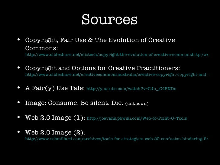 Sources <ul><li>Copyright, Fair Use & The Evolution of Creative Commons:  http://www.slideshare.net/cliotech/copyright-the...