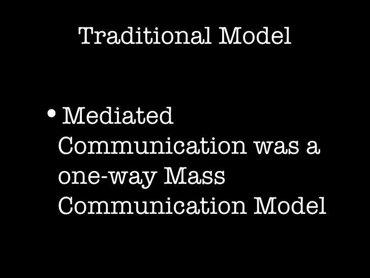 Traditional Model <ul><li>Mediated Communication was a one-way Mass Communication Model </li></ul>