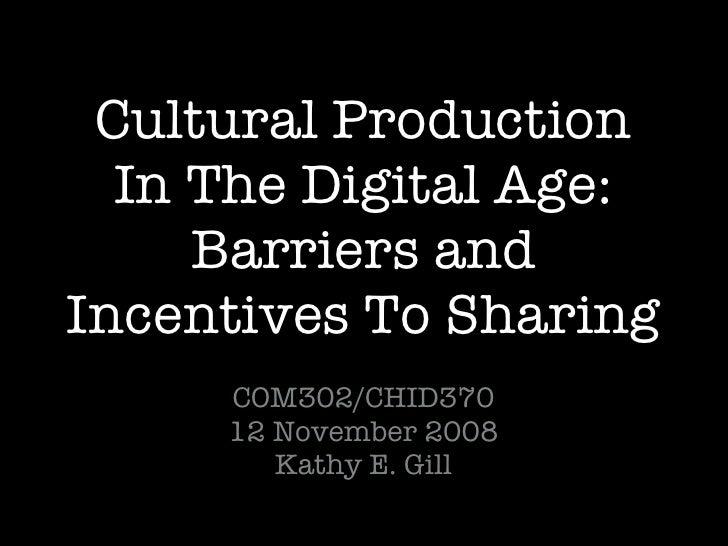 Cultural Production In The Digital Age: Barriers and Incentives To Sharing <ul><li>COM302/CHID370 </li></ul><ul><li>12 Nov...