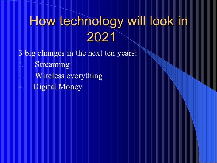 How technology will look in 2021 <ul><li>3 big changes in the next ten years: </li></ul><ul><li>Streaming </li></ul><ul><l...