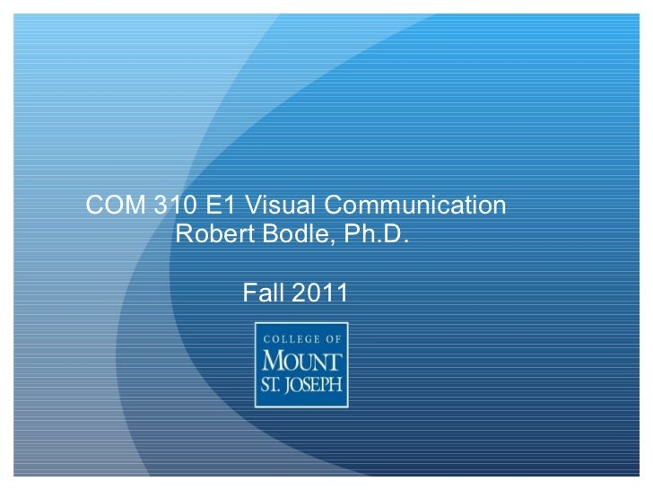 COM 310 E1 Visual Communication Robert Bodle, Ph.D.  Fall 2011