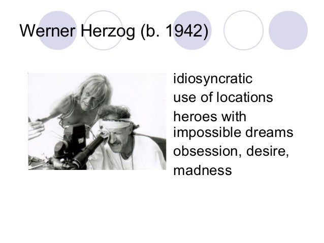 Werner Herzog (b. 1942) idiosyncratic use of locations heroes with impossible dreams obsession, desire, madness