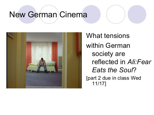 New German Cinema What tensions within German society are reflected in Ali:Fear Eats the Soul? [part 2 due in class Wed 11...
