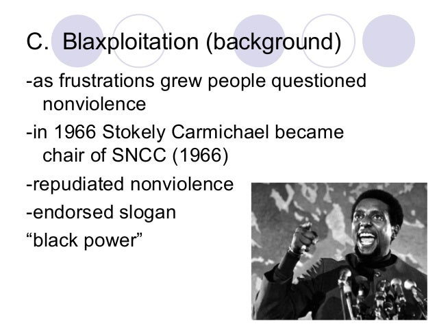 C. Blaxploitation (background) -as frustrations grew people questioned nonviolence -in 1966 Stokely Carmichael became chai...