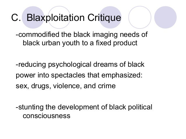 C. Blaxploitation Critique -commodified the black imaging needs of black urban youth to a fixed product -reducing psycholo...