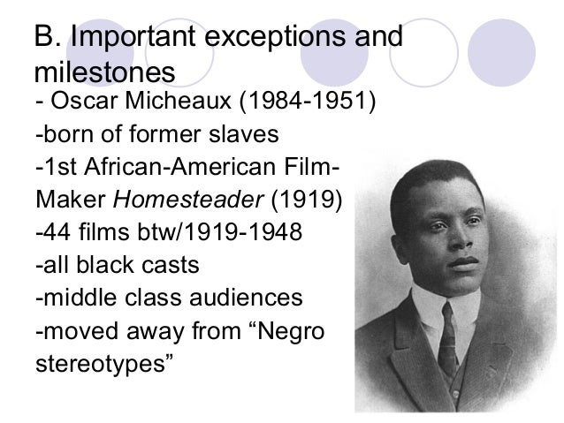 B. Important exceptions and milestones - Oscar Micheaux (1984-1951) -born of former slaves -1st African-American Film- Mak...