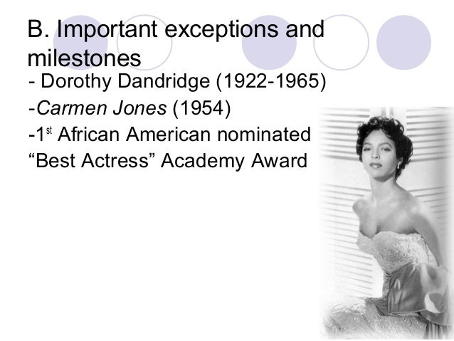 B. Important exceptions and milestones - Dorothy Dandridge (1922-1965) -Carmen Jones (1954) -1st African American nominate...