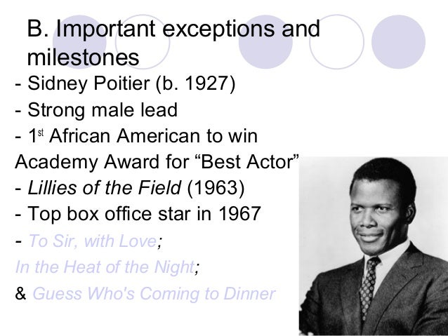 B. Important exceptions and milestones - Sidney Poitier (b. 1927) - Strong male lead - 1st African American to win Academy...