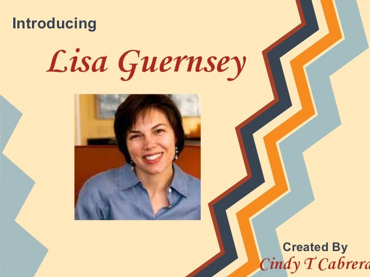 Introducing    Lisa Guernsey                       Created By                    Cindy T Cabrera