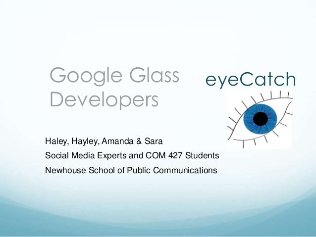 Google Glass Developers  eyeCatch  Haley, Hayley, Amanda & Sara Social Media Experts and COM 427 Students  Newhouse School...