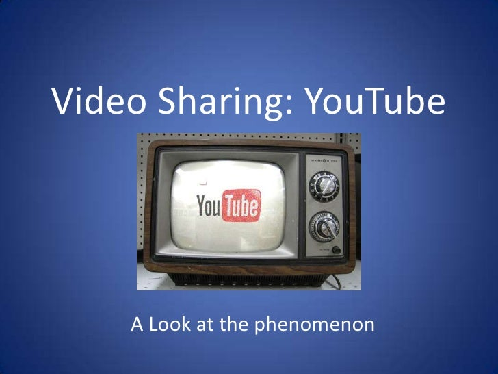 Video Sharing: YouTube<br />A Look at the phenomenon<br />