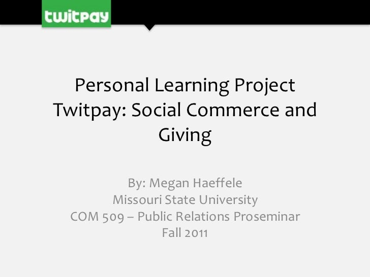 Personal Learning ProjectTwitpay: Social Commerce and            Giving         By: Megan Haeffele      Missouri State Uni...
