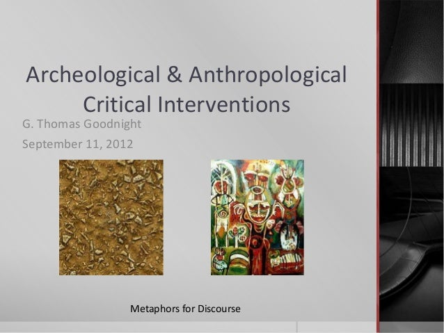 Archeological & AnthropologicalCritical InterventionsG. Thomas GoodnightSeptember 11, 2012Metaphors for Discourse