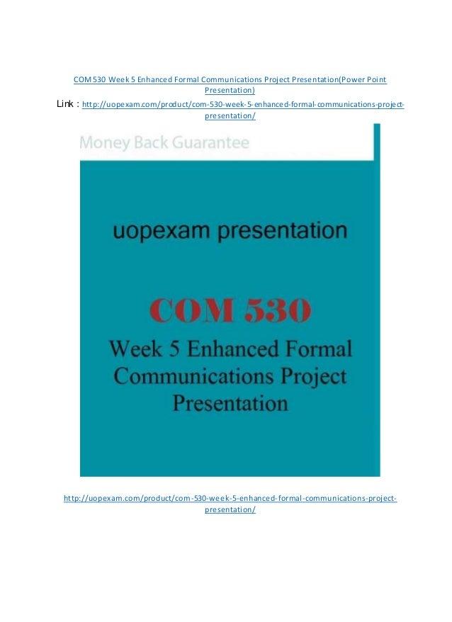 COM530 Week 5 Enhanced Formal Communications Project Presentation(Power Point Presentation) Link : http://uopexam.com/prod...