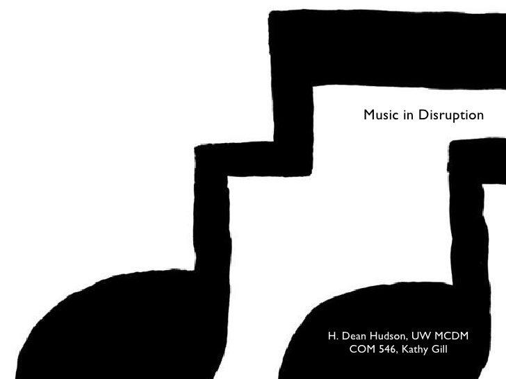 <ul><li>H. Dean Hudson, UW MCDM </li></ul><ul><li>COM 546, Kathy Gill </li></ul>Music in Disruption