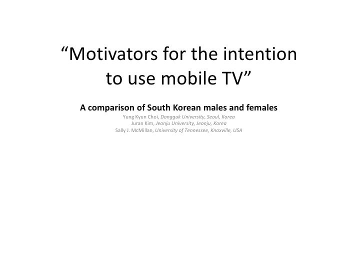 """Motivators for the intentionto use mobile TV""<br />A comparison of South Korean males and femalesYung KyunChoi, DonggukUn..."