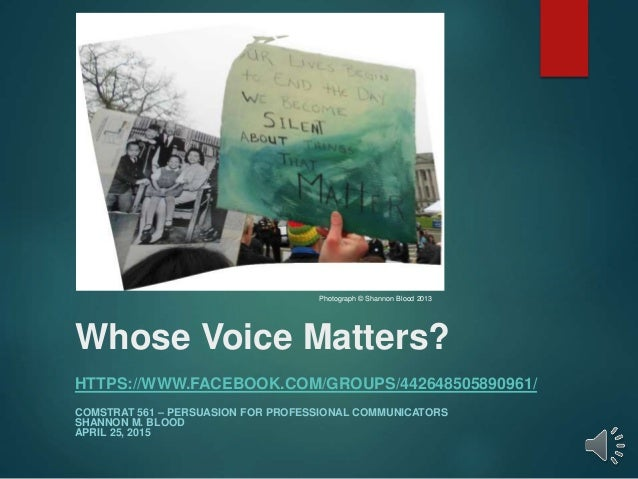Whose Voice Matters? HTTPS://WWW.FACEBOOK.COM/GROUPS/442648505890961/ COMSTRAT 561 – PERSUASION FOR PROFESSIONAL COMMUNICA...