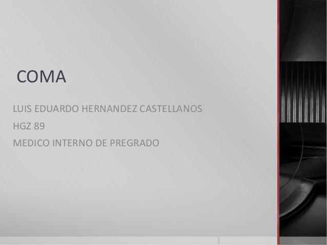 COMA LUIS EDUARDO HERNANDEZ CASTELLANOS HGZ 89 MEDICO INTERNO DE PREGRADO