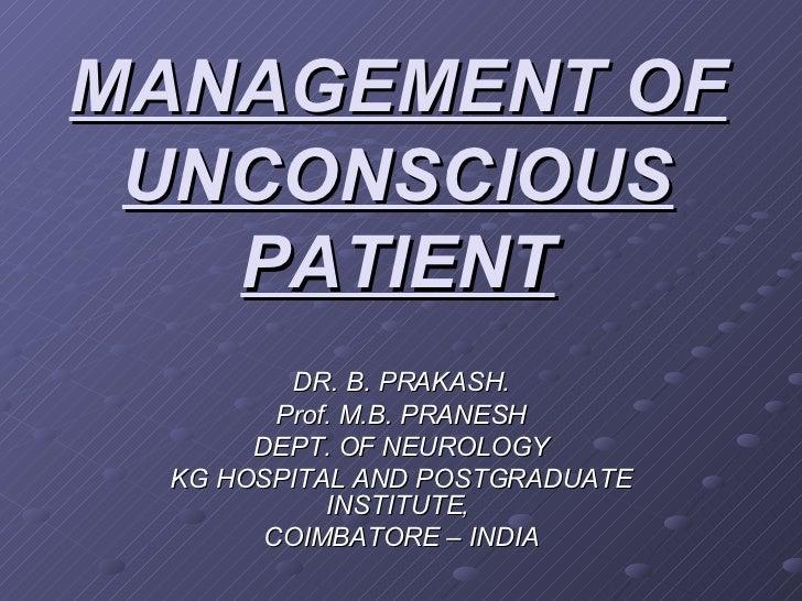 MANAGEMENT OF UNCONSCIOUS PATIENT DR. B. PRAKASH. Prof. M.B. PRANESH DEPT. OF NEUROLOGY KG HOSPITAL AND POSTGRADUATE INSTI...