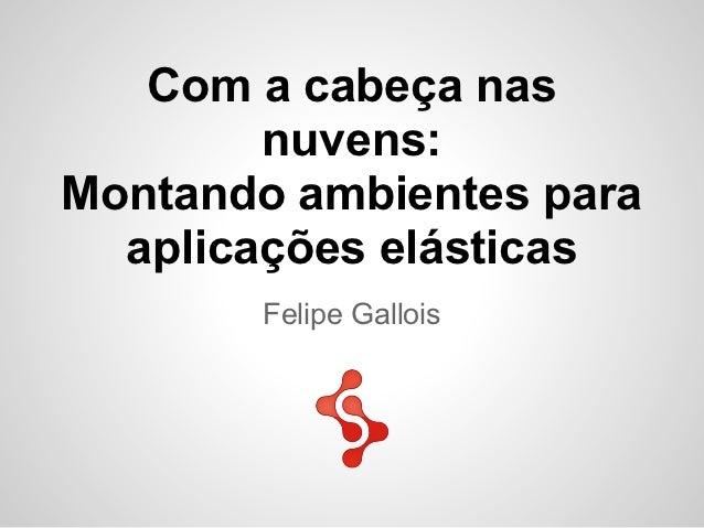 Com a cabeça nas        nuvens:Montando ambientes para  aplicações elásticas       Felipe Gallois