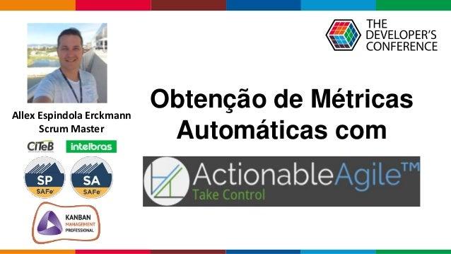 Globalcode – Open4education Allex Espindola Erckmann Scrum Master Obtenção de Métricas Automáticas com