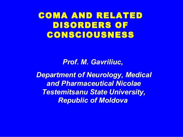 COMA AND RELATED DISORDERS OF CONSCIOUSNESS Prof. M. Gavriliuc, Department of Neurology, Medical and Pharmaceutical Nicola...