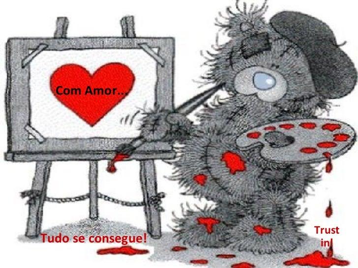 Com Amor... Tudo se consegue! Trust in!