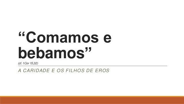 """""""Comamos e bebamos""""(cf. 1Cor 15,32) A CARIDADE E OS FILHOS DE EROS"""