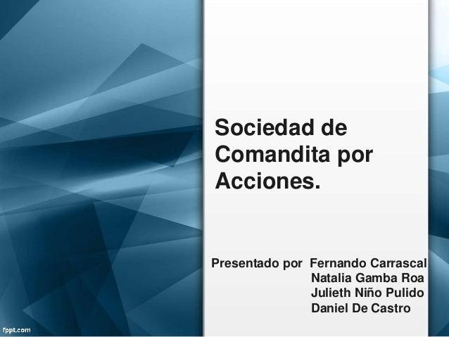 Sociedad de Comandita por Acciones. Presentado por Fernando Carrascal Natalia Gamba Roa Julieth Niño Pulido Daniel De Cast...