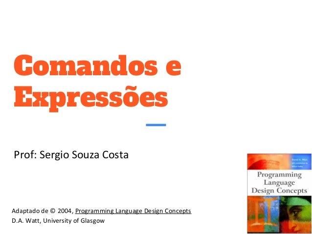 Comandos e Expressões Prof: Sergio Souza Costa Adaptado de © 2004, Programming Language Design Concepts D.A. Watt, Univers...
