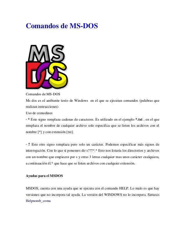 Comandos de MS-DOS  Comandos de MS-DOS Ms dos es el ambiente texto de Windows en el que se ejecutan comandos (palabras que...